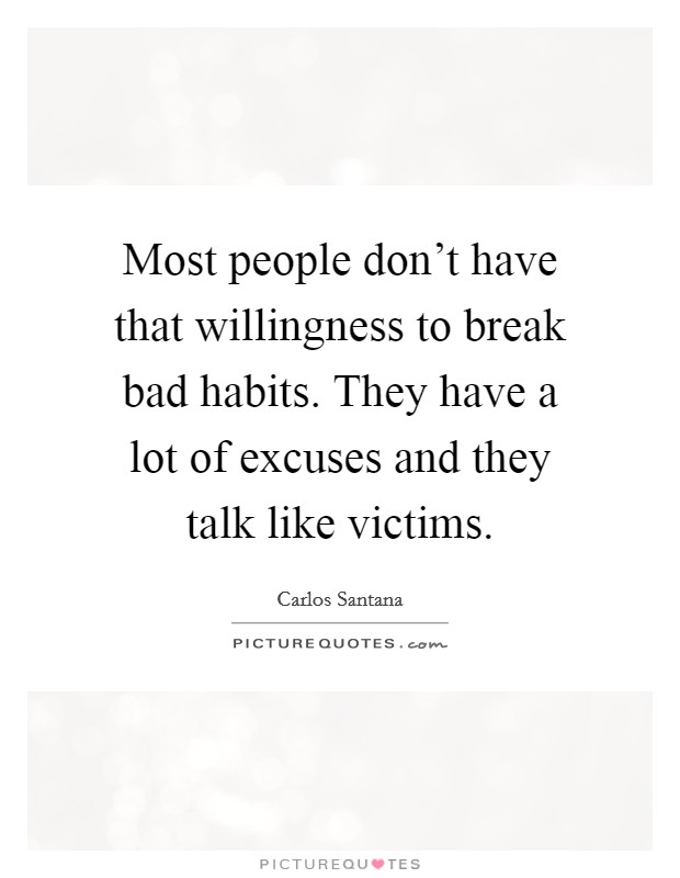 Most people don't have that willingness to break bad habits. They have a lot of excuses and they talk like victims Picture Quote #1