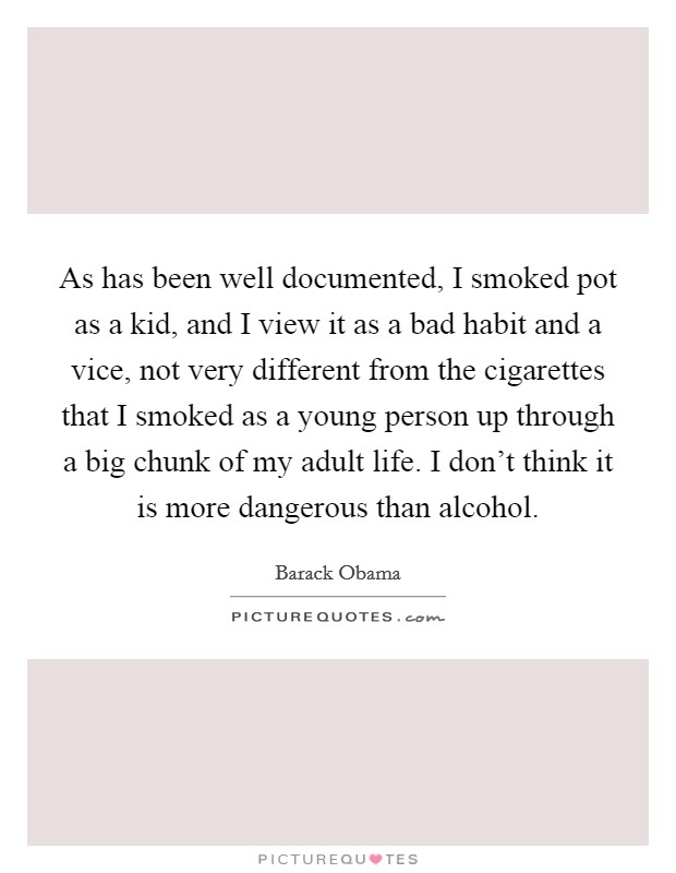As has been well documented, I smoked pot as a kid, and I view it as a bad habit and a vice, not very different from the cigarettes that I smoked as a young person up through a big chunk of my adult life. I don't think it is more dangerous than alcohol Picture Quote #1