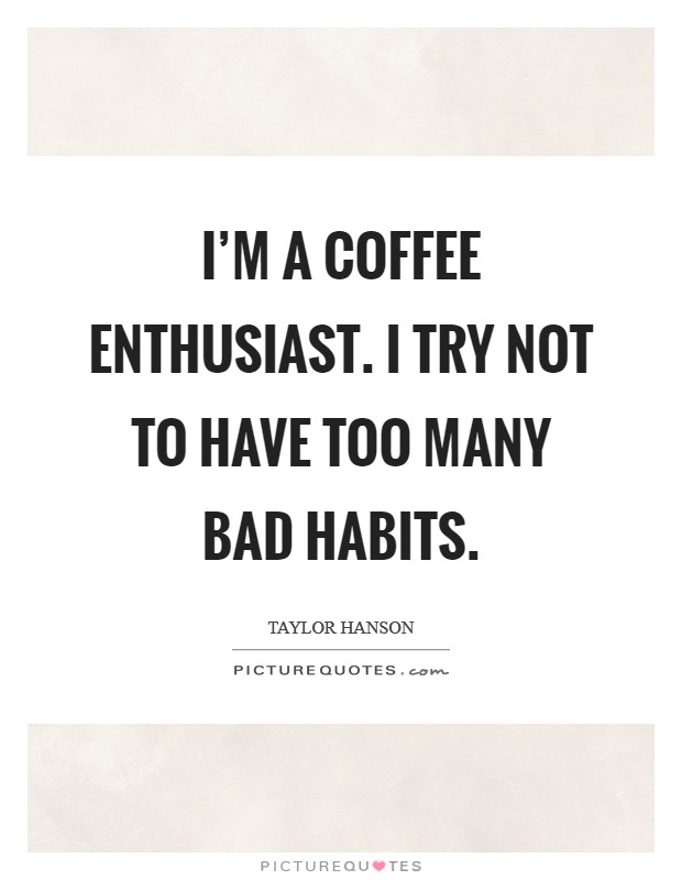 I'm a coffee enthusiast. I try not to have too many bad habits Picture Quote #1