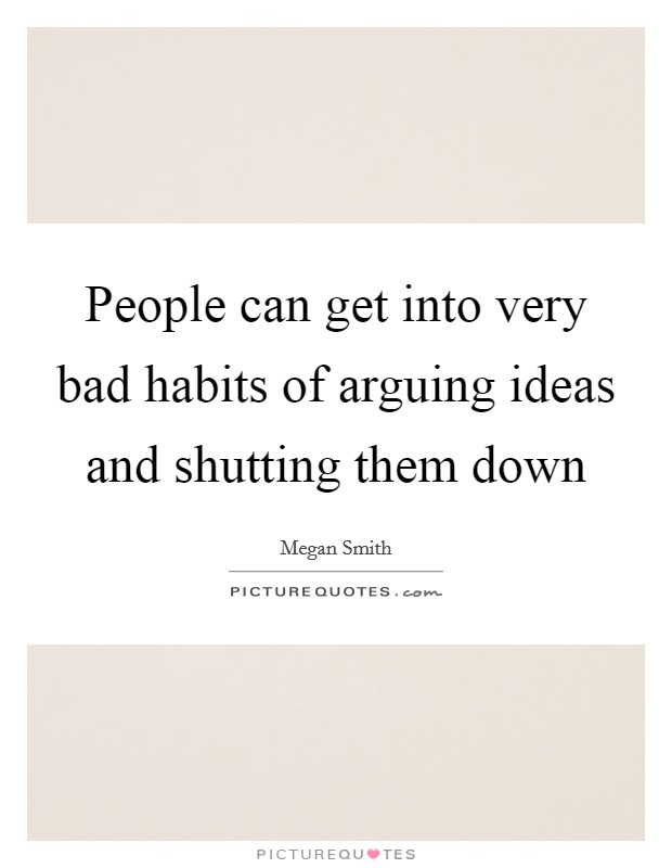 People can get into very bad habits of arguing ideas and shutting them down Picture Quote #1