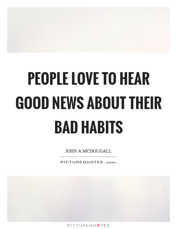People love to hear good news about their bad habits Picture Quote #1