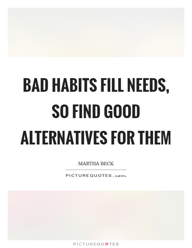 Bad habits fill needs, so find good alternatives for them Picture Quote #1