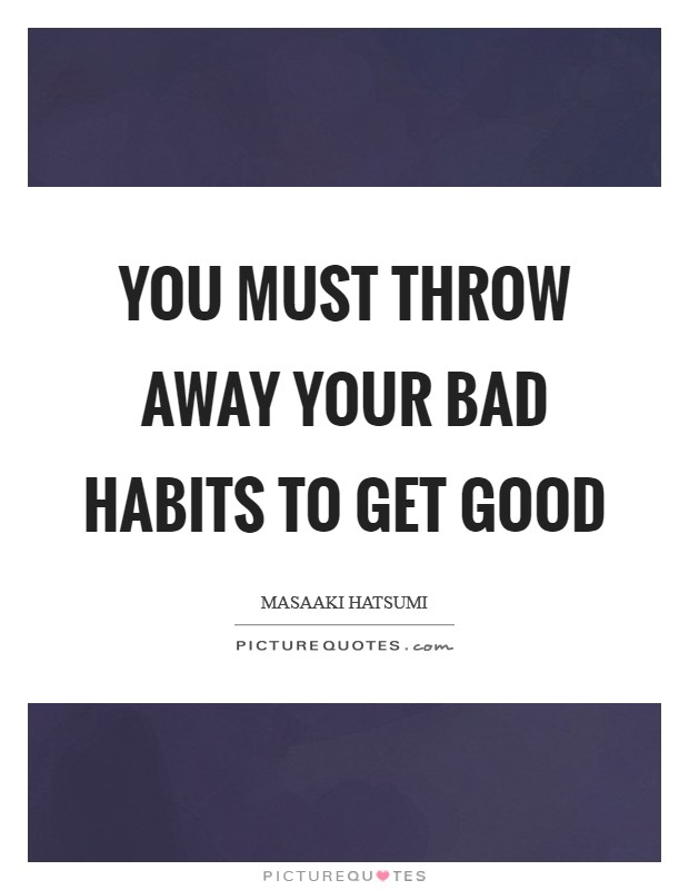 You must throw away your bad habits to get good Picture Quote #1
