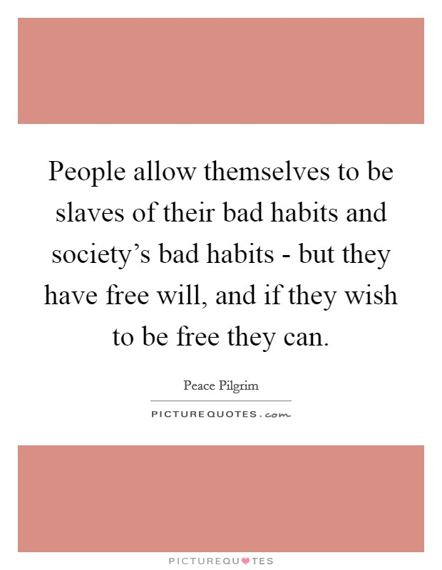 People allow themselves to be slaves of their bad habits and society's bad habits - but they have free will, and if they wish to be free they can Picture Quote #1