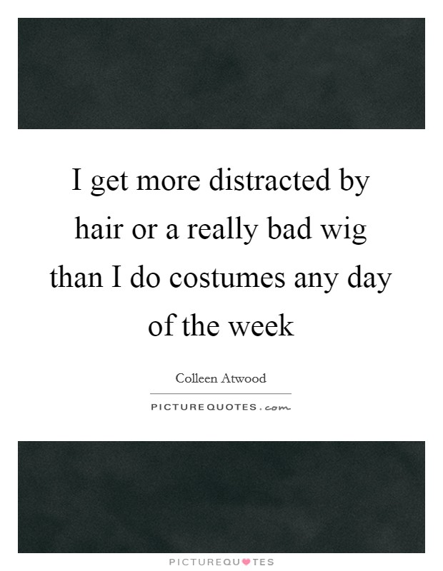 I get more distracted by hair or a really bad wig than I do costumes any day of the week Picture Quote #1