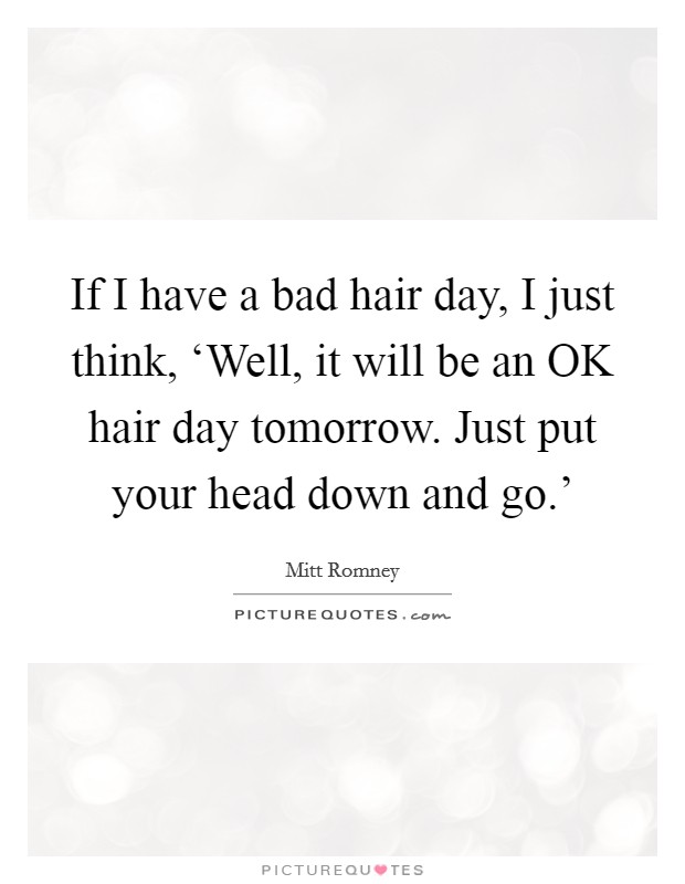 If I have a bad hair day, I just think, 'Well, it will be an OK hair day tomorrow. Just put your head down and go.' Picture Quote #1