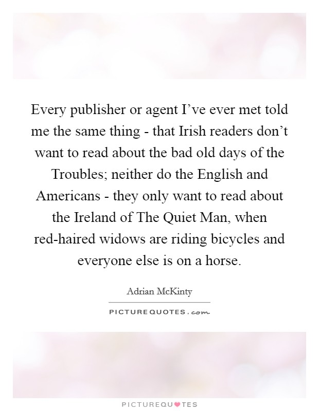 Every publisher or agent I've ever met told me the same thing - that Irish readers don't want to read about the bad old days of the Troubles; neither do the English and Americans - they only want to read about the Ireland of The Quiet Man, when red-haired widows are riding bicycles and everyone else is on a horse Picture Quote #1