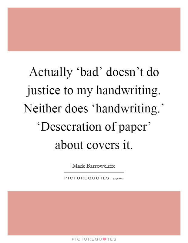 Actually 'bad' doesn't do justice to my handwriting. Neither does 'handwriting.' 'Desecration of paper' about covers it Picture Quote #1
