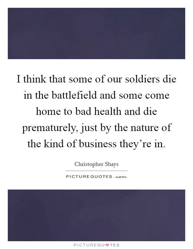 I think that some of our soldiers die in the battlefield and some come home to bad health and die prematurely, just by the nature of the kind of business they're in Picture Quote #1