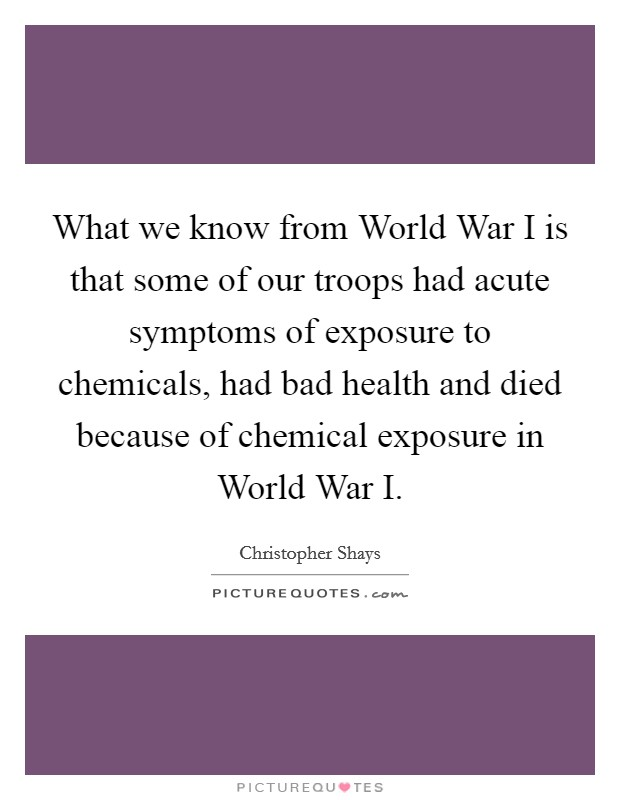 What we know from World War I is that some of our troops had acute symptoms of exposure to chemicals, had bad health and died because of chemical exposure in World War I Picture Quote #1