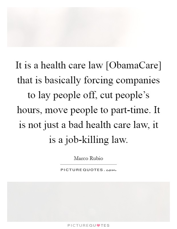 It is a health care law [ObamaCare] that is basically forcing companies to lay people off, cut people's hours, move people to part-time. It is not just a bad health care law, it is a job-killing law Picture Quote #1