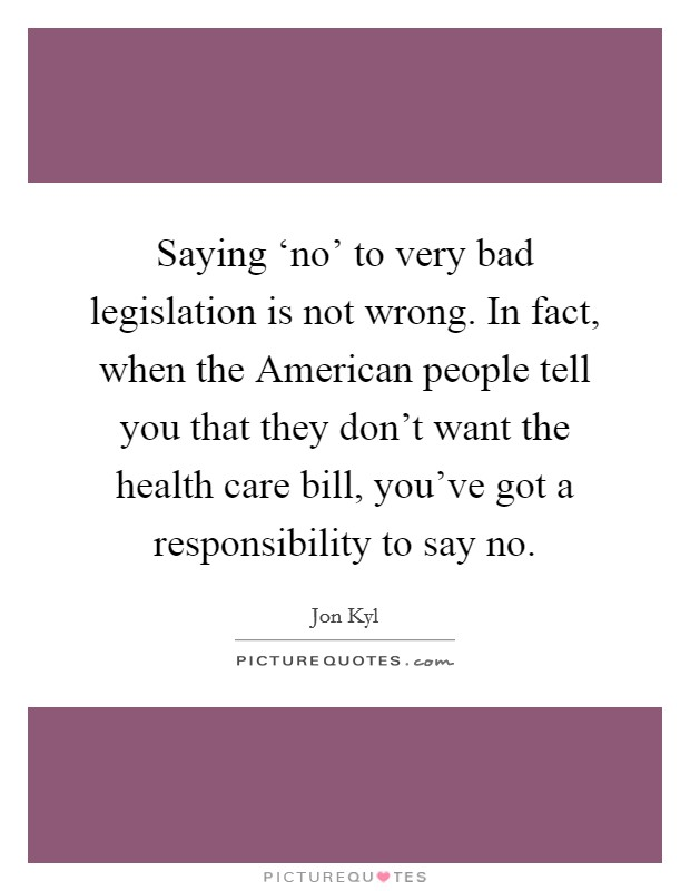 Saying 'no' to very bad legislation is not wrong. In fact, when the American people tell you that they don't want the health care bill, you've got a responsibility to say no Picture Quote #1