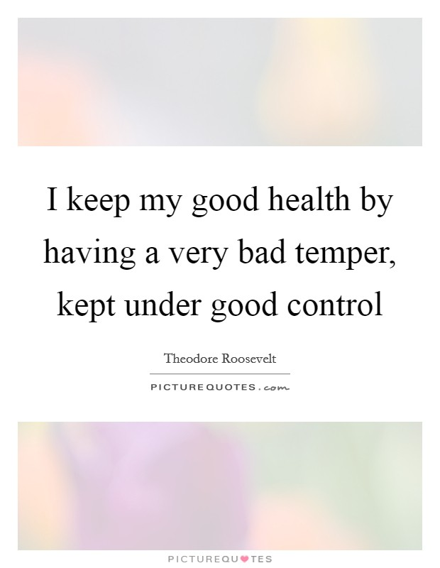 I keep my good health by having a very bad temper, kept under good control Picture Quote #1