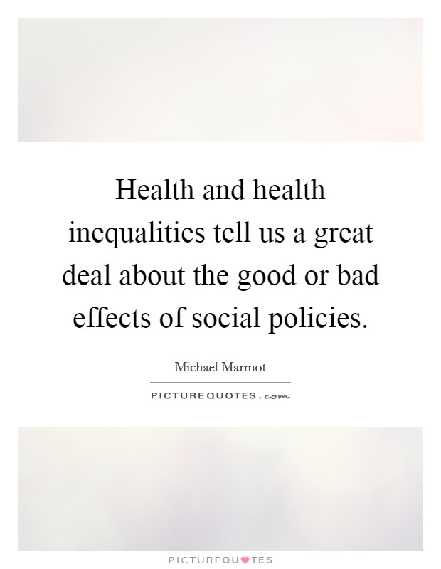 Health and health inequalities tell us a great deal about the good or bad effects of social policies Picture Quote #1