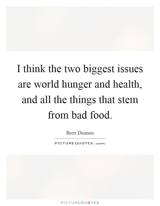 I think the two biggest issues are world hunger and health, and all the things that stem from bad food Picture Quote #1