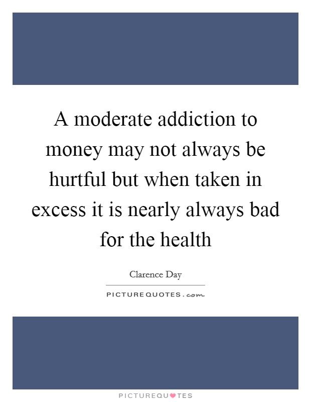 A moderate addiction to money may not always be hurtful but when taken in excess it is nearly always bad for the health Picture Quote #1