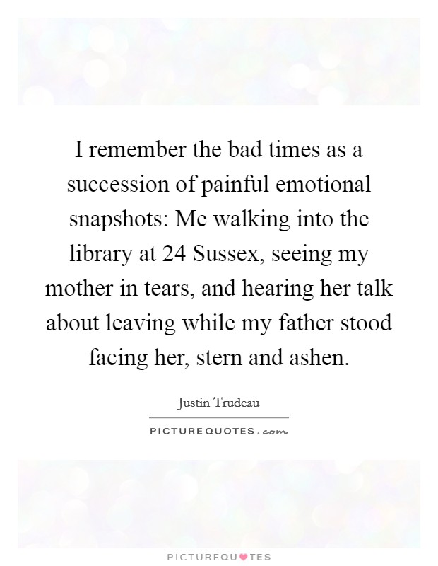 I remember the bad times as a succession of painful emotional snapshots: Me walking into the library at 24 Sussex, seeing my mother in tears, and hearing her talk about leaving while my father stood facing her, stern and ashen Picture Quote #1