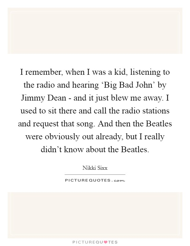 I remember, when I was a kid, listening to the radio and hearing 'Big Bad John' by Jimmy Dean - and it just blew me away. I used to sit there and call the radio stations and request that song. And then the Beatles were obviously out already, but I really didn't know about the Beatles Picture Quote #1