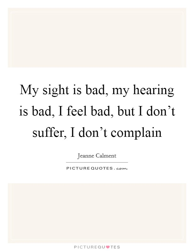 My sight is bad, my hearing is bad, I feel bad, but I don't suffer, I don't complain Picture Quote #1