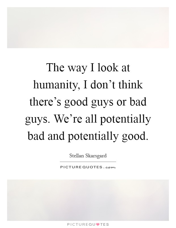 The way I look at humanity, I don't think there's good guys or bad guys. We're all potentially bad and potentially good Picture Quote #1