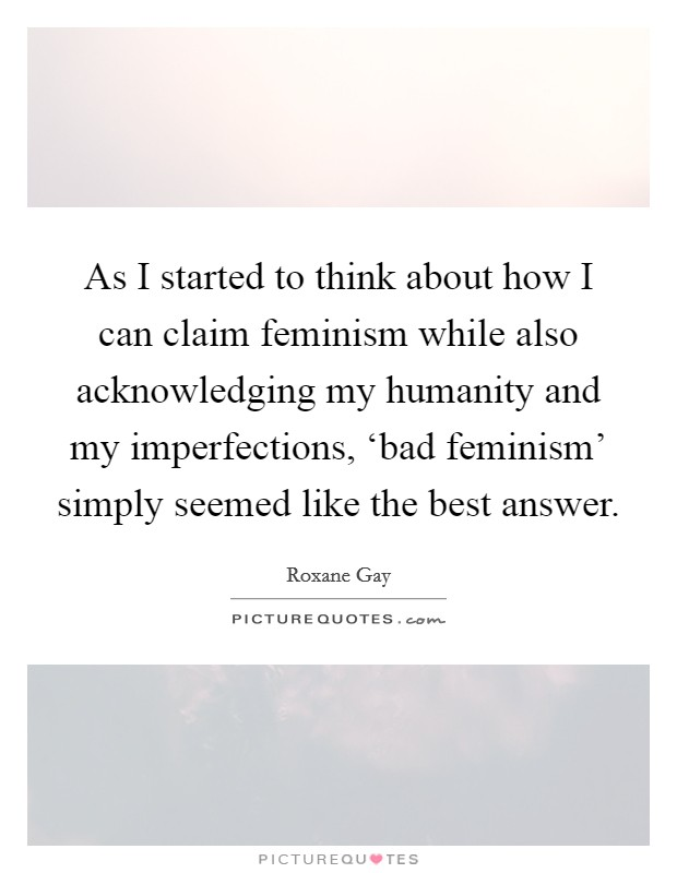 As I started to think about how I can claim feminism while also acknowledging my humanity and my imperfections, 'bad feminism' simply seemed like the best answer Picture Quote #1