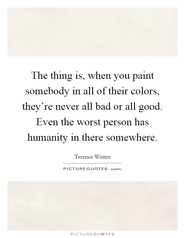 The thing is, when you paint somebody in all of their colors, they're never all bad or all good. Even the worst person has humanity in there somewhere Picture Quote #1