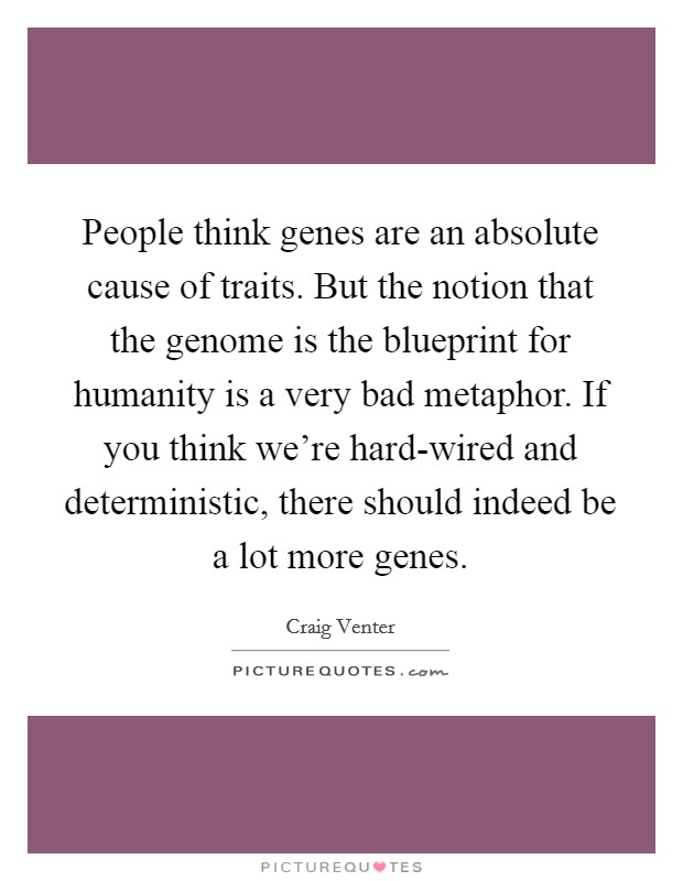 People think genes are an absolute cause of traits. But the notion that the genome is the blueprint for humanity is a very bad metaphor. If you think we're hard-wired and deterministic, there should indeed be a lot more genes Picture Quote #1