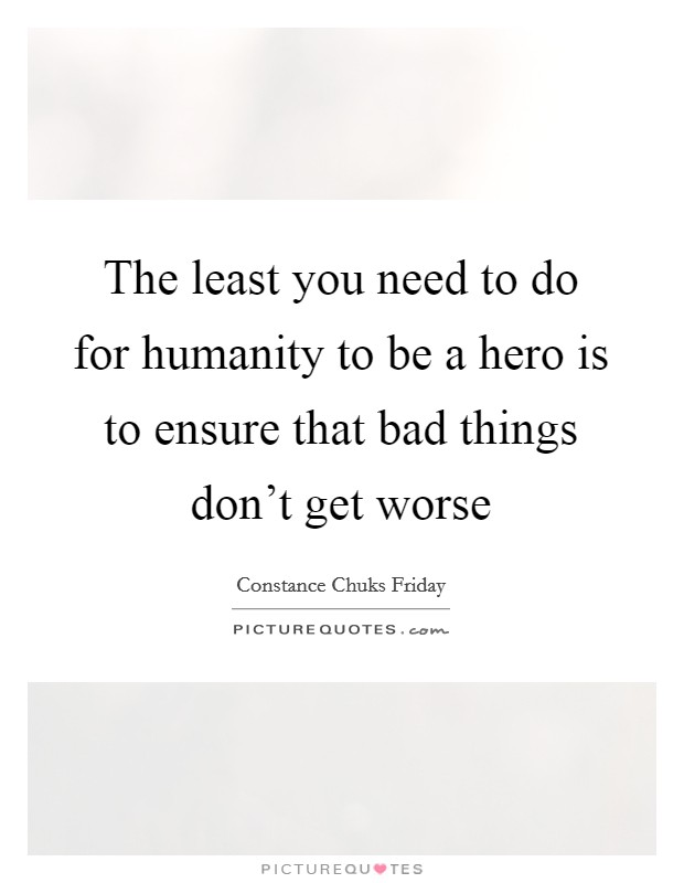 The least you need to do for humanity to be a hero is to ensure that bad things don't get worse Picture Quote #1