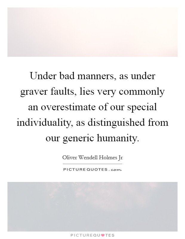 Under bad manners, as under graver faults, lies very commonly an overestimate of our special individuality, as distinguished from our generic humanity Picture Quote #1