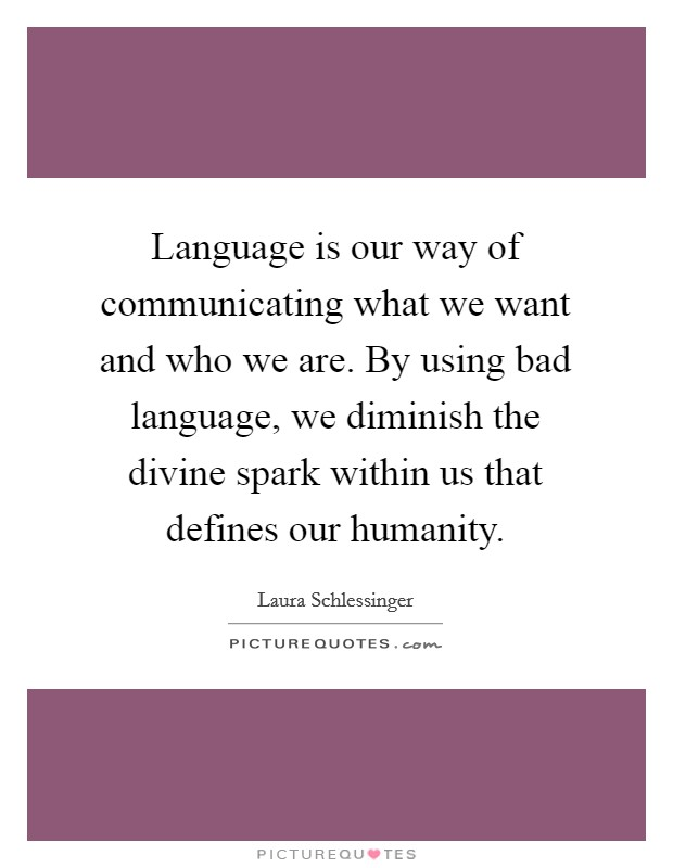 Language is our way of communicating what we want and who we are. By using bad language, we diminish the divine spark within us that defines our humanity Picture Quote #1