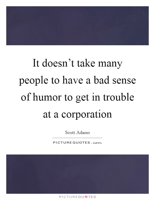 It doesn't take many people to have a bad sense of humor to get in trouble at a corporation Picture Quote #1