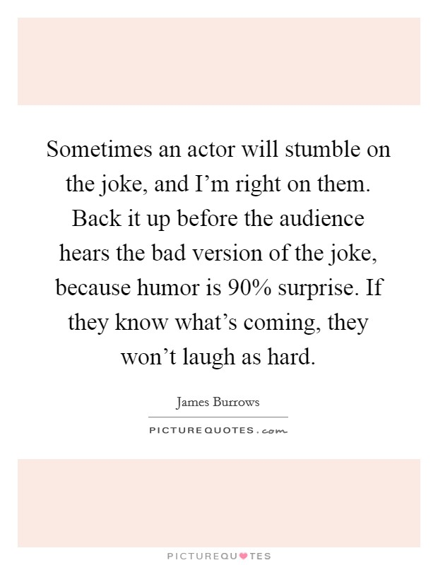 Sometimes an actor will stumble on the joke, and I'm right on them. Back it up before the audience hears the bad version of the joke, because humor is 90% surprise. If they know what's coming, they won't laugh as hard Picture Quote #1