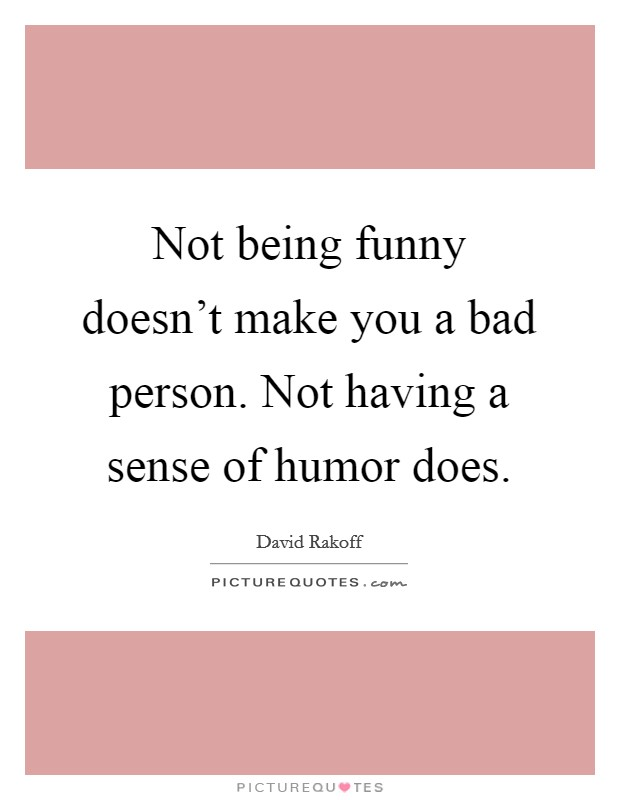 Not being funny doesn't make you a bad person. Not having a sense of humor does. Picture Quote #1