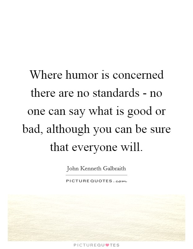 Where humor is concerned there are no standards - no one can say what is good or bad, although you can be sure that everyone will Picture Quote #1