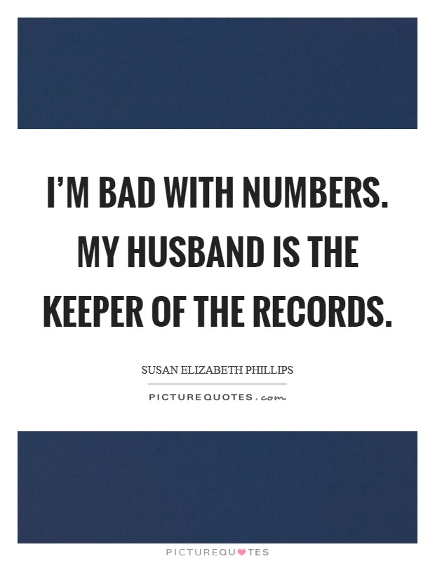 I'm bad with numbers. My husband is the keeper of the records Picture Quote #1