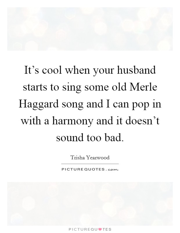 It's cool when your husband starts to sing some old Merle Haggard song and I can pop in with a harmony and it doesn't sound too bad Picture Quote #1