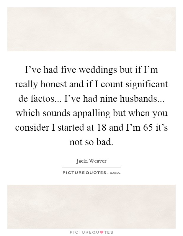 I've had five weddings but if I'm really honest and if I count significant de factos... I've had nine husbands... which sounds appalling but when you consider I started at 18 and I'm 65 it's not so bad Picture Quote #1