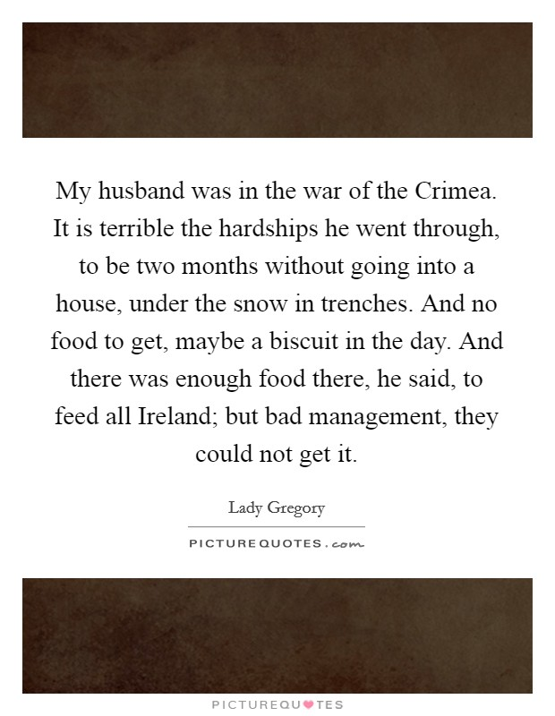 My husband was in the war of the Crimea. It is terrible the hardships he went through, to be two months without going into a house, under the snow in trenches. And no food to get, maybe a biscuit in the day. And there was enough food there, he said, to feed all Ireland; but bad management, they could not get it Picture Quote #1