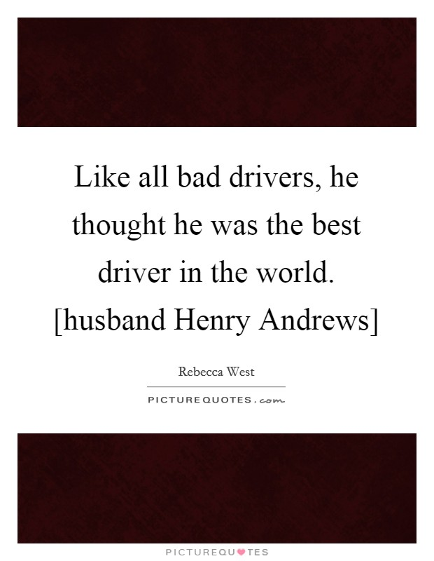 Like all bad drivers, he thought he was the best driver in the world. [husband Henry Andrews] Picture Quote #1