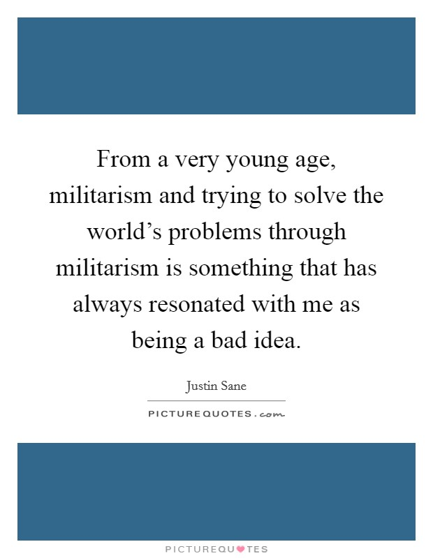 From a very young age, militarism and trying to solve the world's problems through militarism is something that has always resonated with me as being a bad idea Picture Quote #1