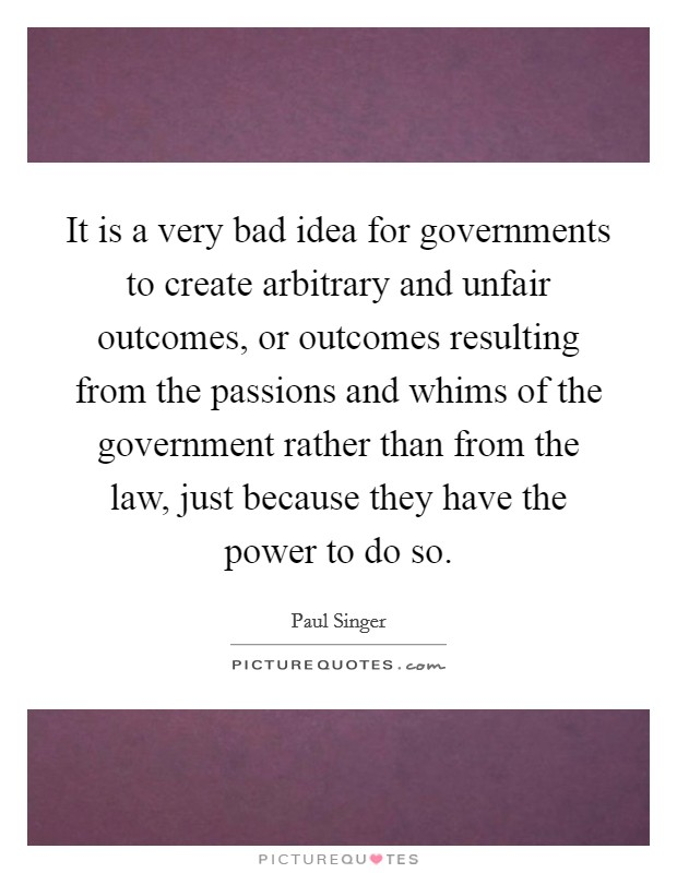 It is a very bad idea for governments to create arbitrary and unfair outcomes, or outcomes resulting from the passions and whims of the government rather than from the law, just because they have the power to do so Picture Quote #1