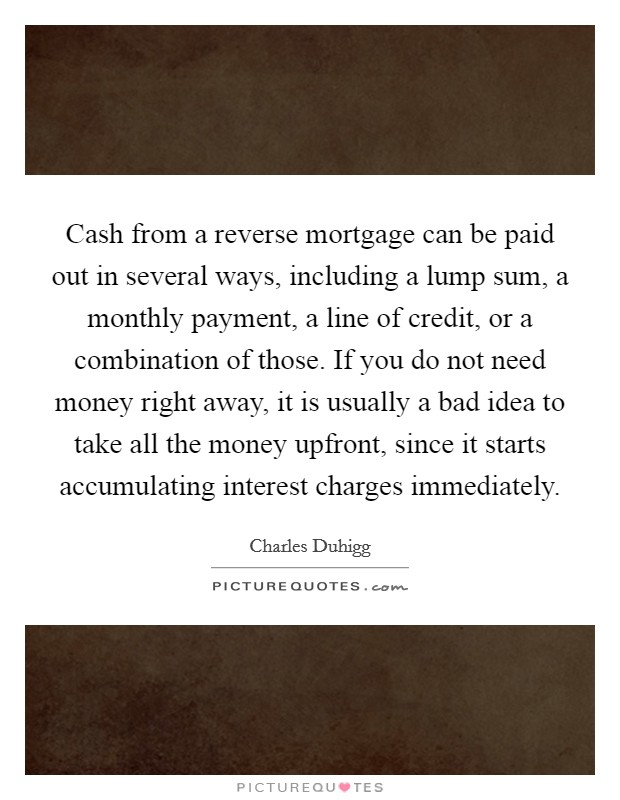 Cash from a reverse mortgage can be paid out in several ways, including a lump sum, a monthly payment, a line of credit, or a combination of those. If you do not need money right away, it is usually a bad idea to take all the money upfront, since it starts accumulating interest charges immediately Picture Quote #1