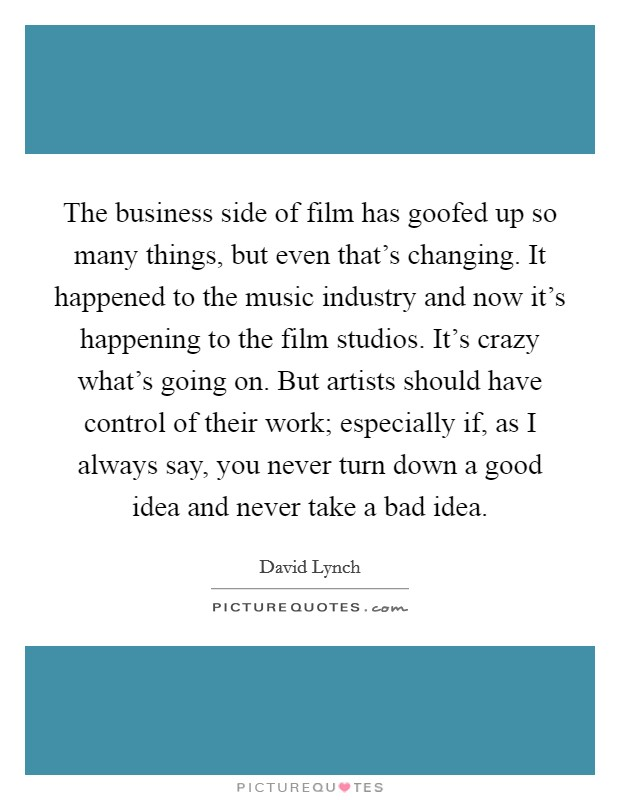 The business side of film has goofed up so many things, but even that's changing. It happened to the music industry and now it's happening to the film studios. It's crazy what's going on. But artists should have control of their work; especially if, as I always say, you never turn down a good idea and never take a bad idea Picture Quote #1