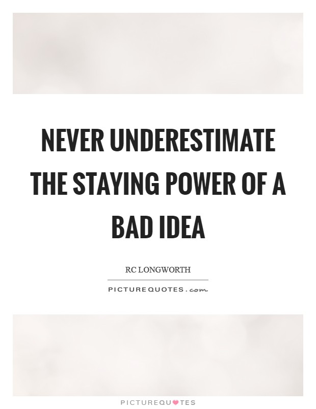 Never underestimate the staying power of a bad idea Picture Quote #1