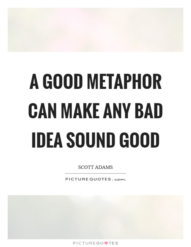 A good metaphor can make any bad idea sound good Picture Quote #1