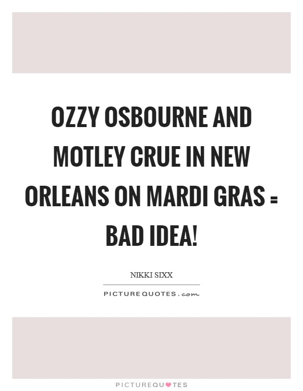 Ozzy Osbourne and Motley Crue in New Orleans on Mardi Gras = bad idea! Picture Quote #1