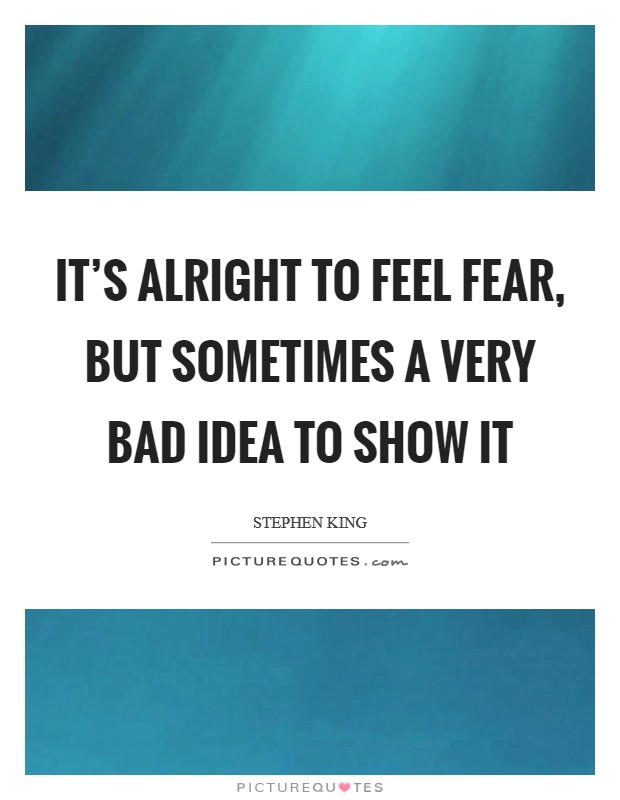 It's alright to feel fear, but sometimes a very bad idea to show it Picture Quote #1
