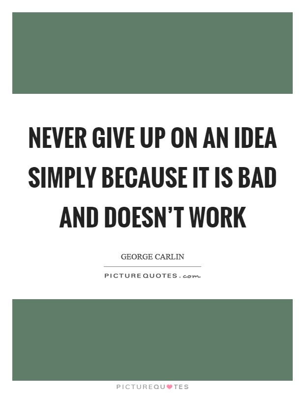 Never give up on an idea simply because it is bad and doesn't work Picture Quote #1