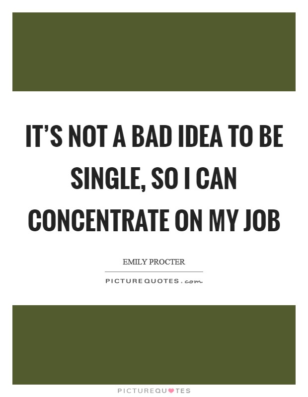 It's not a bad idea to be single, so I can concentrate on my job Picture Quote #1