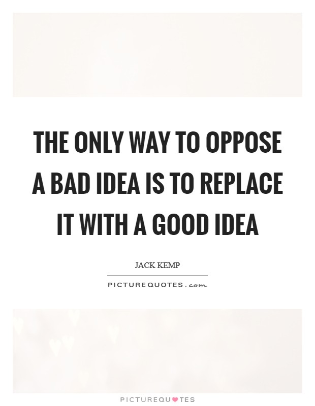 The only way to oppose a bad idea is to replace it with a good idea Picture Quote #1